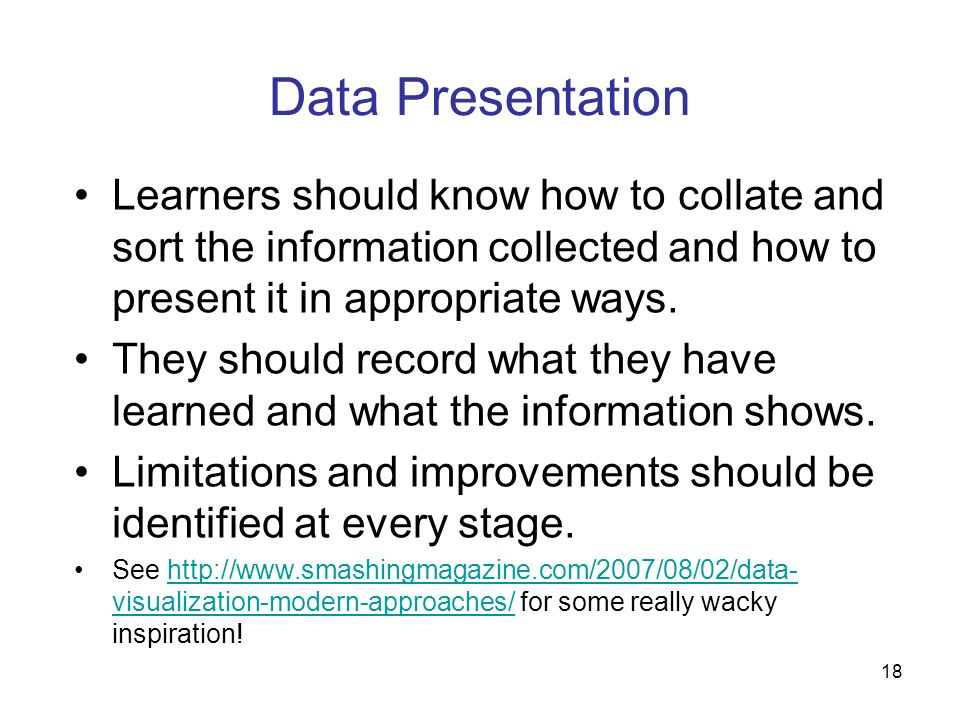 Data Presentation Learners should know how to collate and sort the information collected and how to present it in appropriate ways.