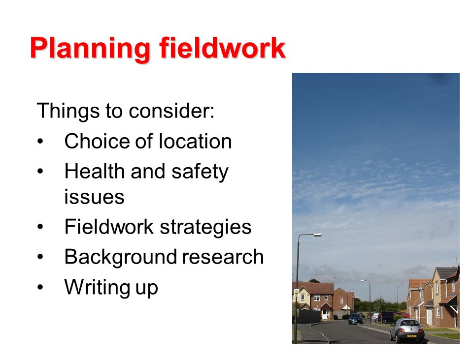 Planning fieldwork Things to consider: Choice of location