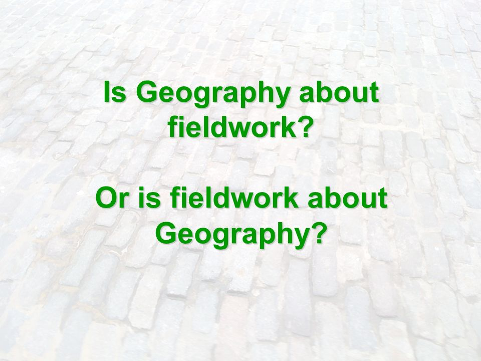 Is Geography about fieldwork Or is fieldwork about Geography