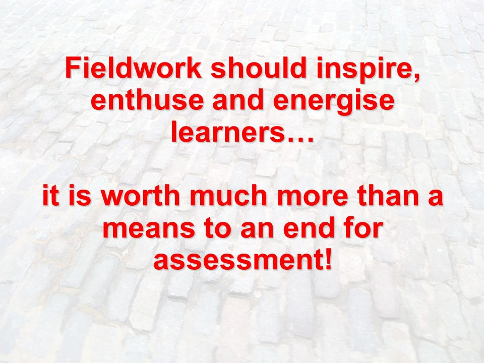 Fieldwork should inspire, enthuse and energise learners… it is worth much more than a means to an end for assessment!