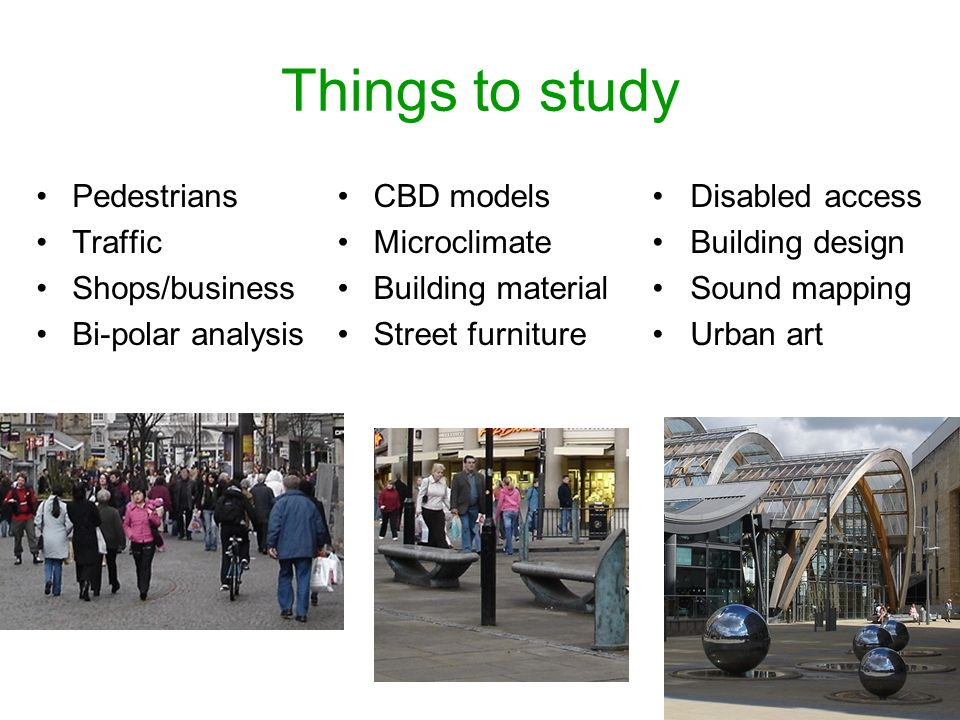 Things to study Pedestrians Traffic Shops/business Bi-polar analysis