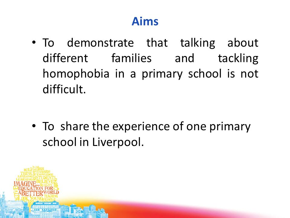 Aims To demonstrate that talking about different families and tackling homophobia in a primary school is not difficult.