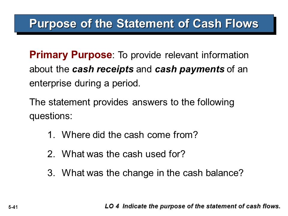 what is the purpose of a personal cash flow statement The purpose of the cash flow statement or statement of cash flows is to provide information about a company's gross receipts and gross payments for a specified period of time the gross receipts and gross payments will be reported in the cash flow statement according to one of the following class.
