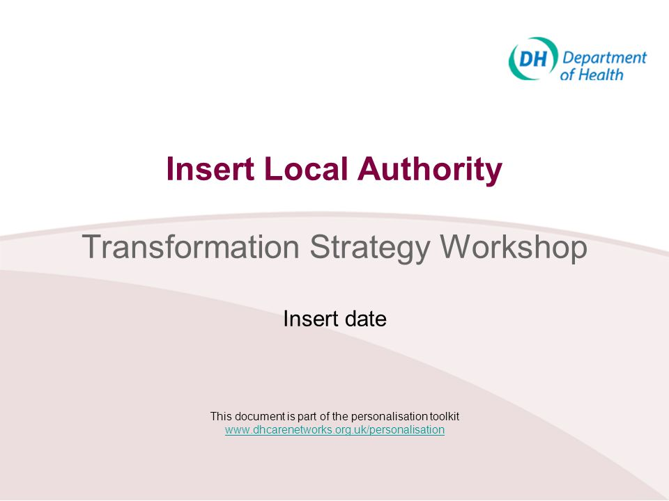 Insert Local Authority Transformation Strategy Workshop Insert date This document is part of the personalisation toolkit www.dhcarenetworks.org.uk/personalisation