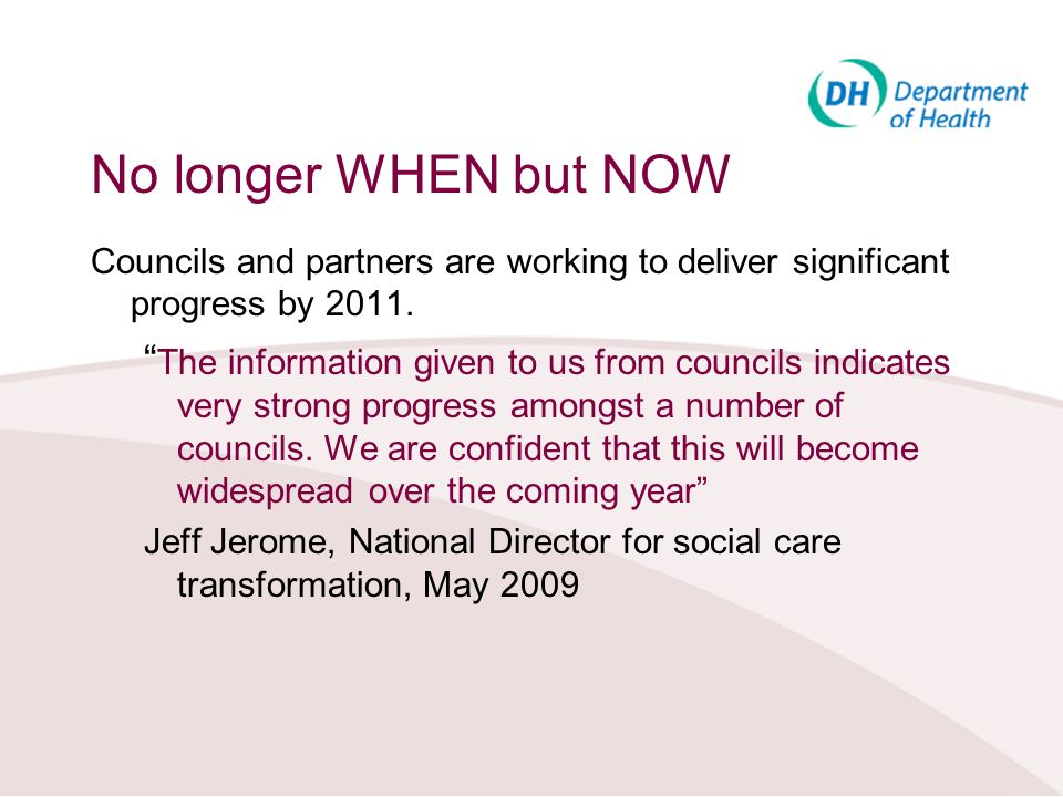 No longer WHEN but NOW Councils and partners are working to deliver significant progress by 2011.