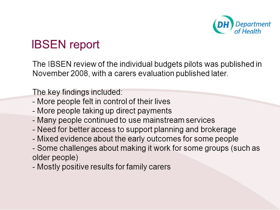 IBSEN report The IBSEN review of the individual budgets pilots was published in November 2008, with a carers evaluation published later.
