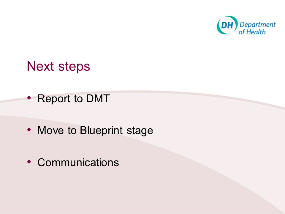 Next steps Report to DMT Move to Blueprint stage Communications