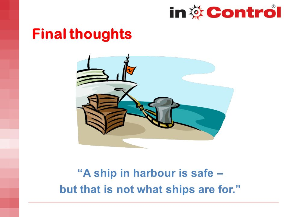 A ship in harbour is safe – but that is not what ships are for.