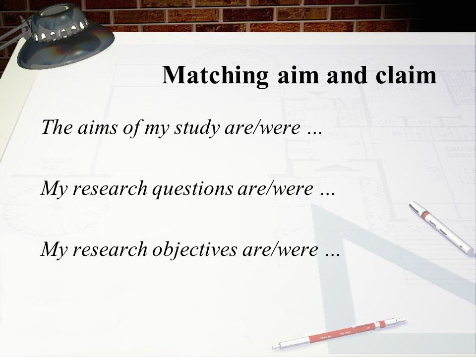 Matching aim and claim The aims of my study are/were …