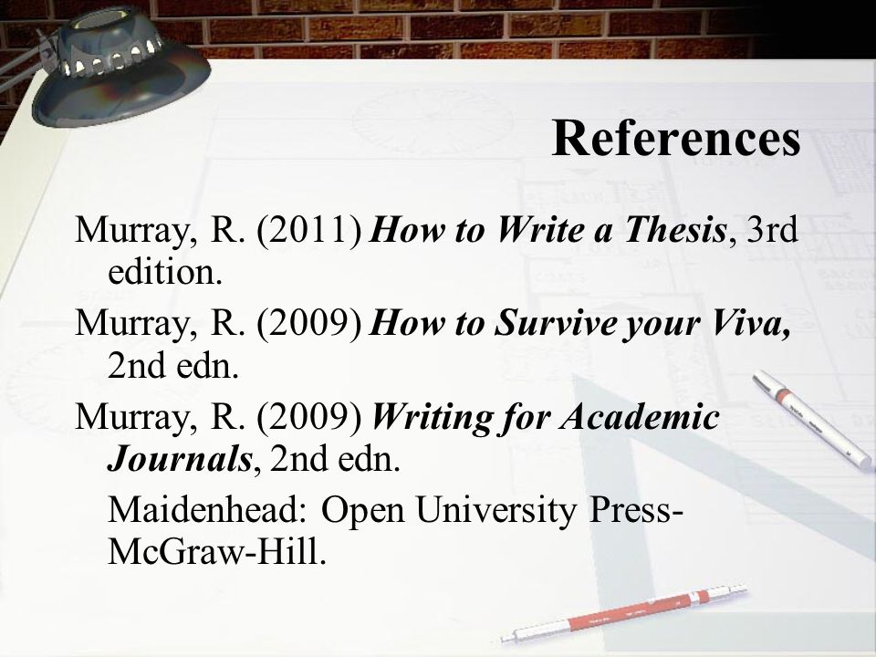 References Murray, R. (2011) How to Write a Thesis, 3rd edition.