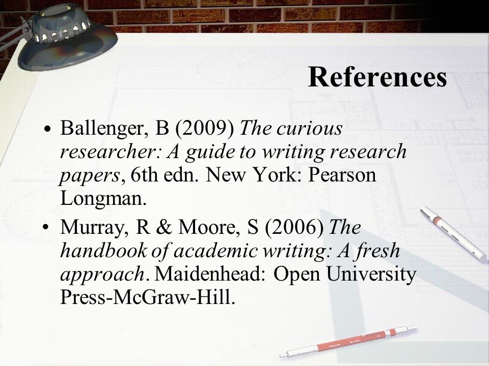 References • Ballenger, B (2009) The curious researcher: A guide to writing research papers, 6th edn. New York: Pearson Longman.