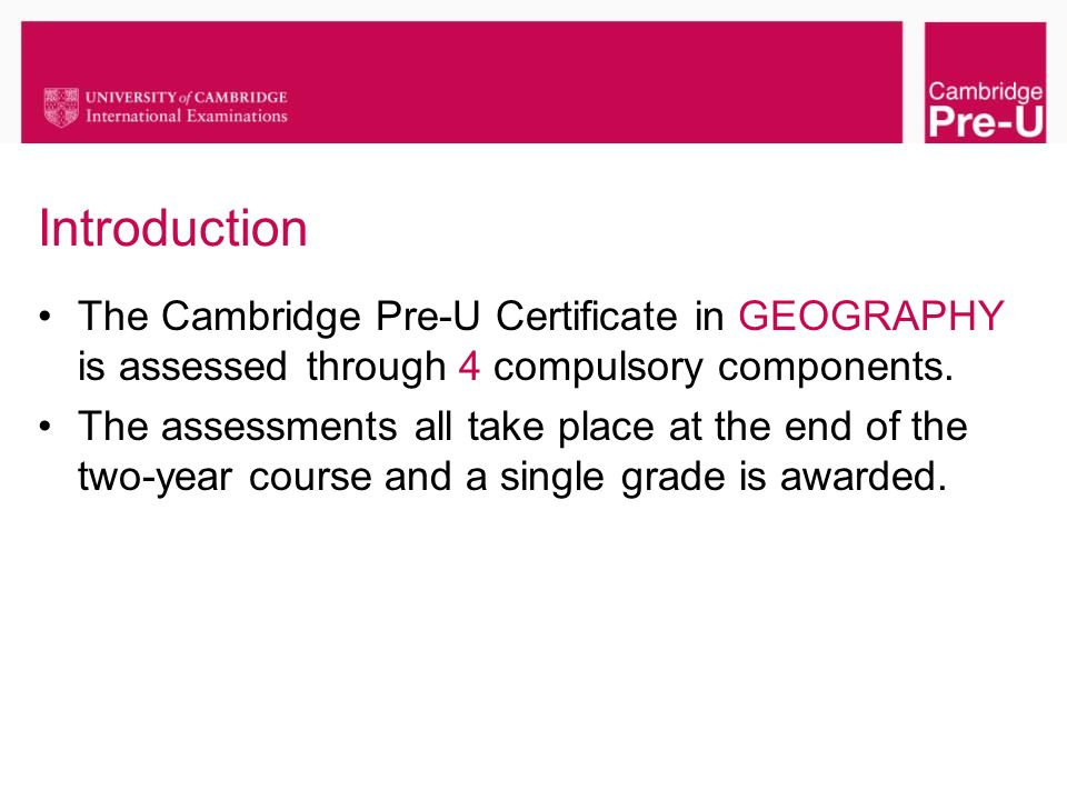 Introduction The Cambridge Pre-U Certificate in GEOGRAPHY is assessed through 4 compulsory components.