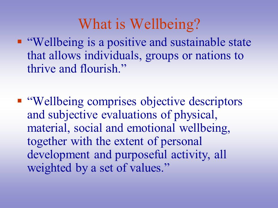 What is Wellbeing Wellbeing is a positive and sustainable state that allows individuals, groups or nations to thrive and flourish.