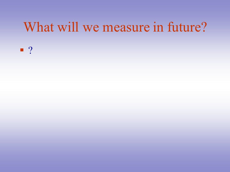 What will we measure in future