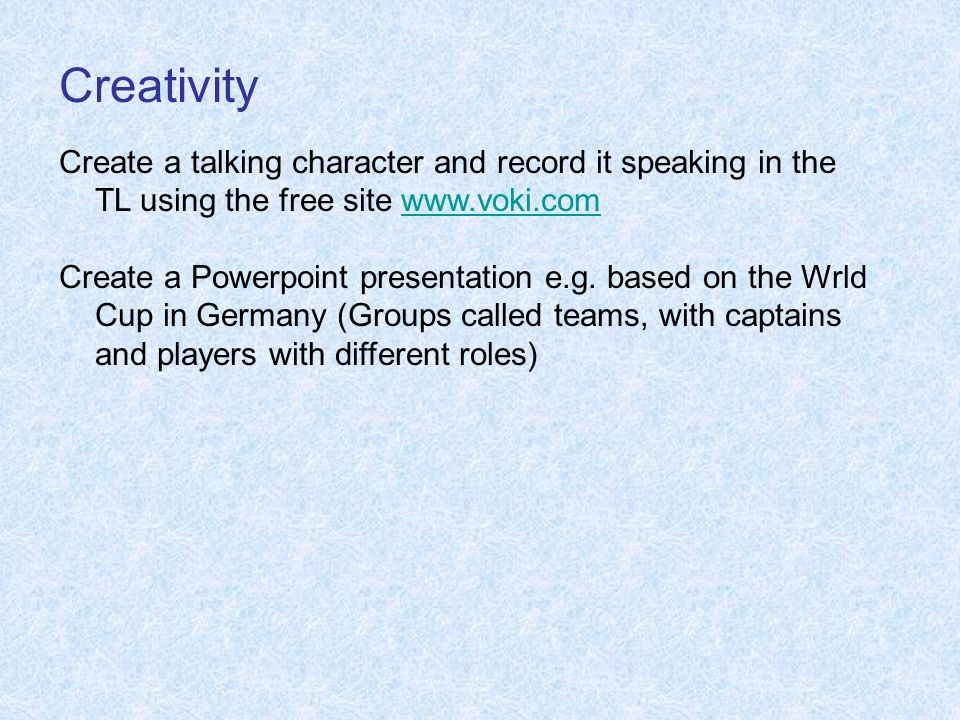 Creativity Create a talking character and record it speaking in the TL using the free site www.voki.com.