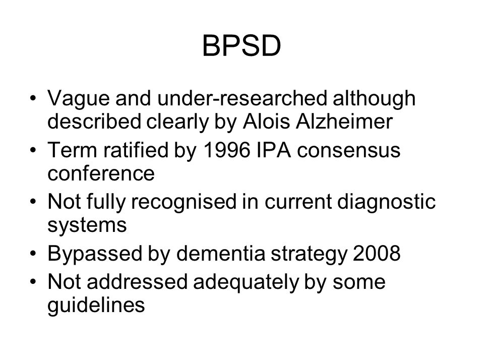 BPSD Vague and under-researched although described clearly by Alois Alzheimer. Term ratified by 1996 IPA consensus conference.