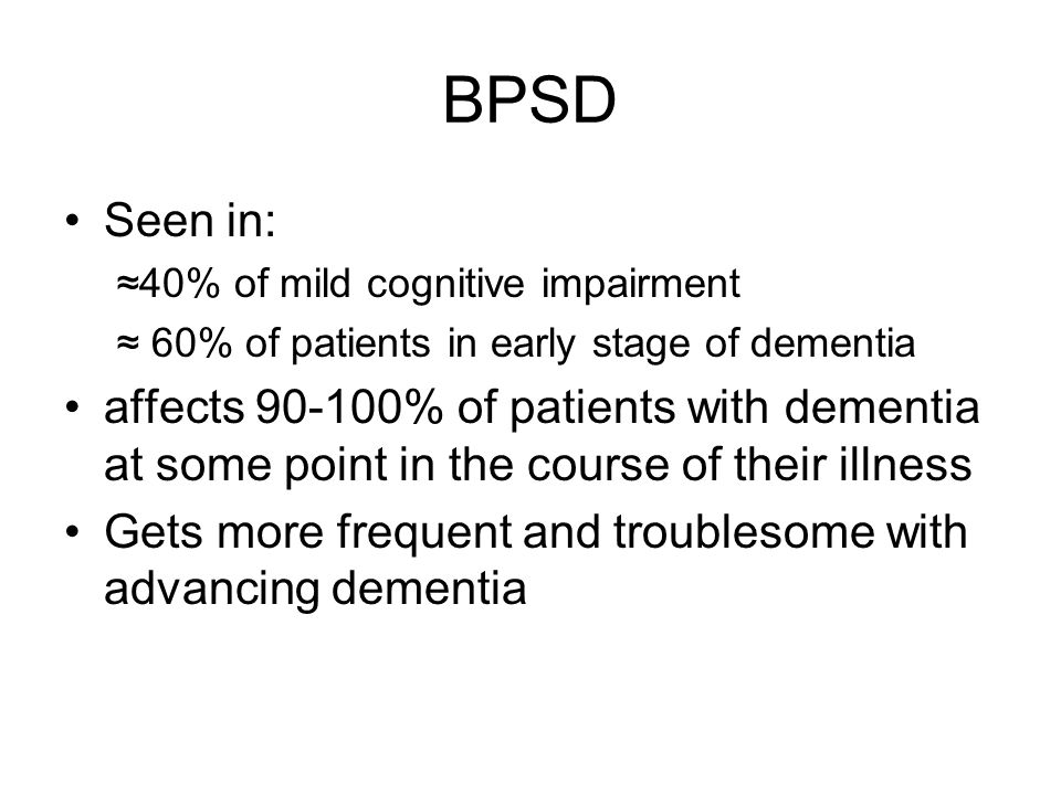 BPSD Seen in: ≈40% of mild cognitive impairment. ≈ 60% of patients in early stage of dementia.