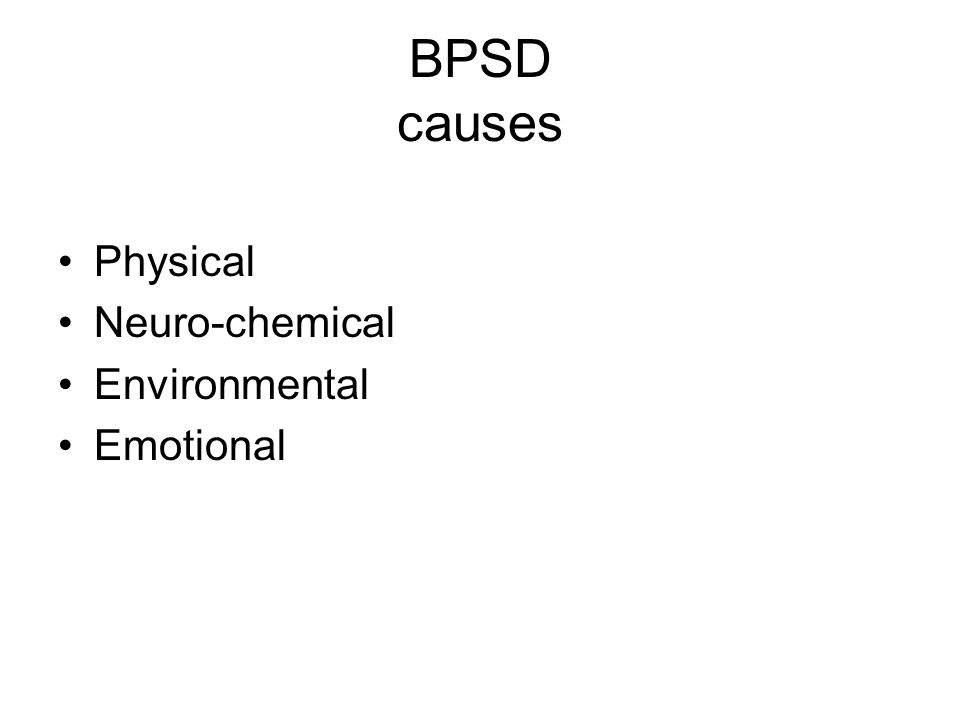 BPSD causes Physical Neuro-chemical Environmental Emotional