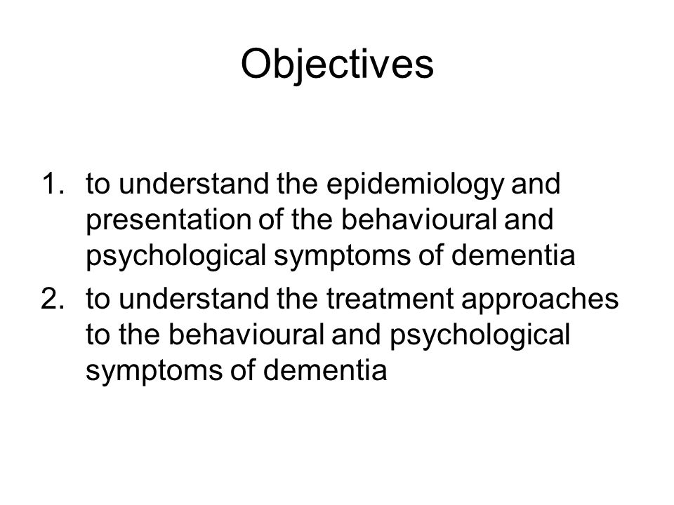 Objectives to understand the epidemiology and presentation of the behavioural and psychological symptoms of dementia.