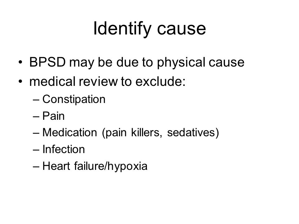 Identify cause BPSD may be due to physical cause