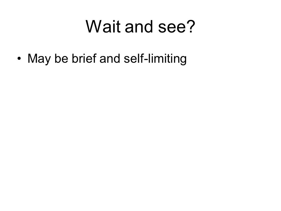 Wait and see May be brief and self-limiting