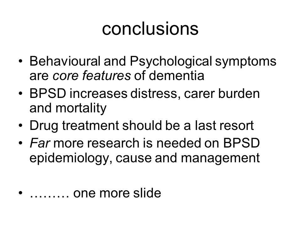 conclusions Behavioural and Psychological symptoms are core features of dementia. BPSD increases distress, carer burden and mortality.
