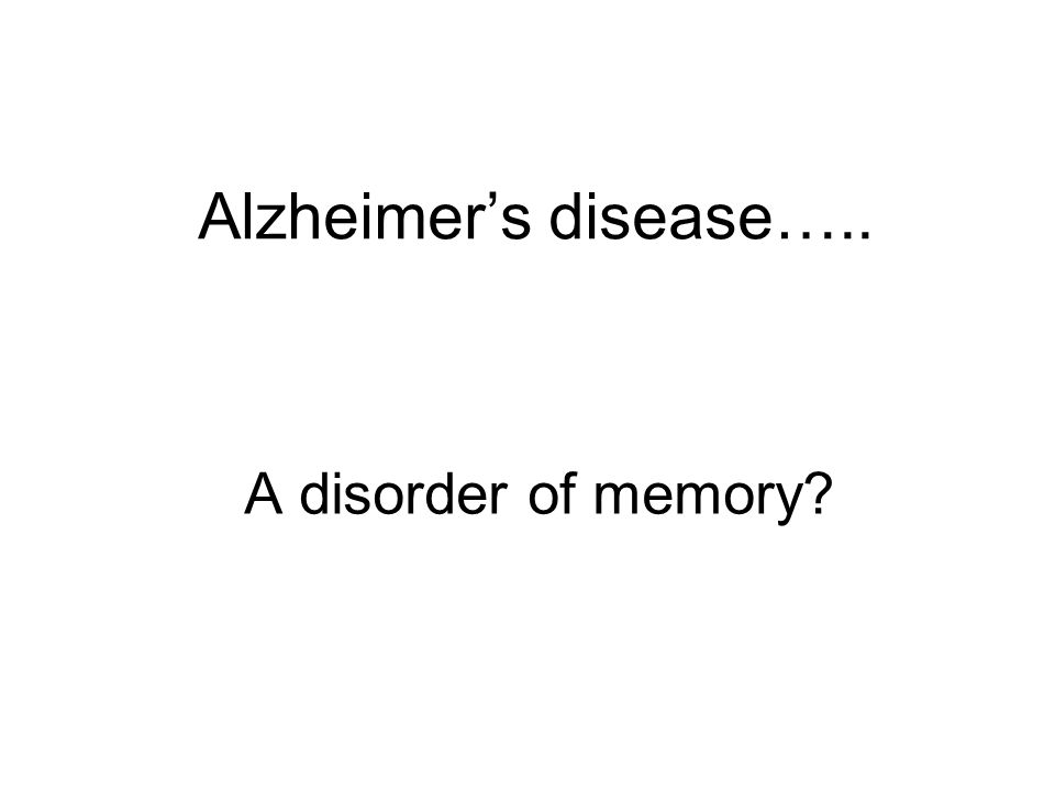 Alzheimer's disease….. A disorder of memory