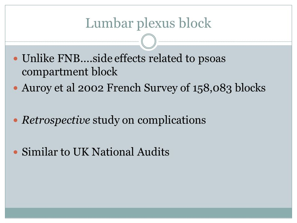 Lumbar plexus block Unlike FNB....side effects related to psoas compartment block. Auroy et al 2002 French Survey of 158,083 blocks.
