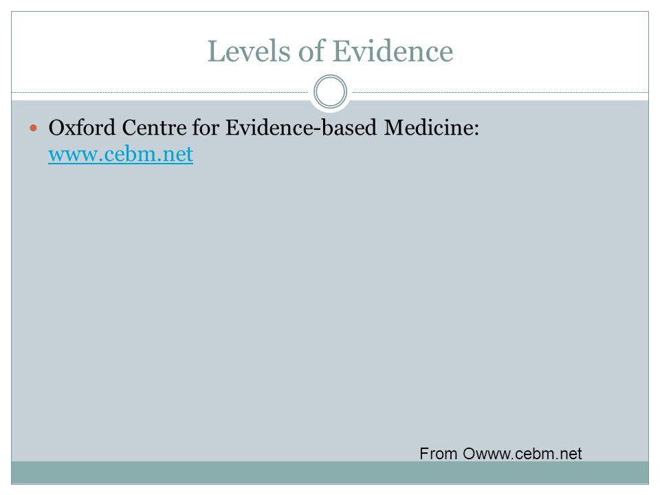 Levels of Evidence Oxford Centre for Evidence-based Medicine: www.cebm.net From Owww.cebm.net