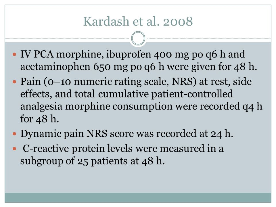 Kardash et al. 2008 IV PCA morphine, ibuprofen 400 mg po q6 h and acetaminophen 650 mg po q6 h were given for 48 h.