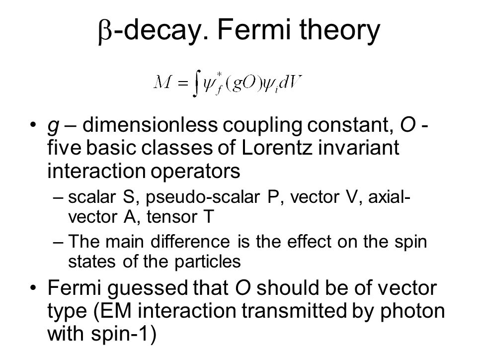 b-decay. Fermi theory g – dimensionless coupling constant, O - five basic classes of Lorentz invariant interaction operators.