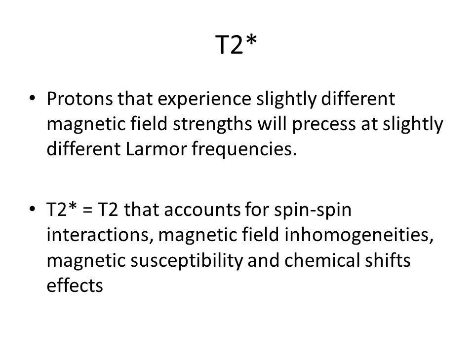 T2*Protons that experience slightly different magnetic field strengths will precess at slightly different Larmor frequencies.