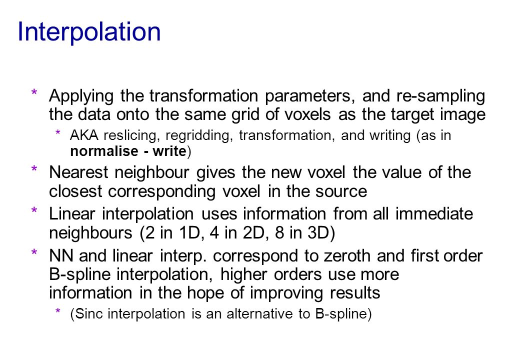 Interpolation Applying the transformation parameters, and re-sampling the data onto the same grid of voxels as the target image.