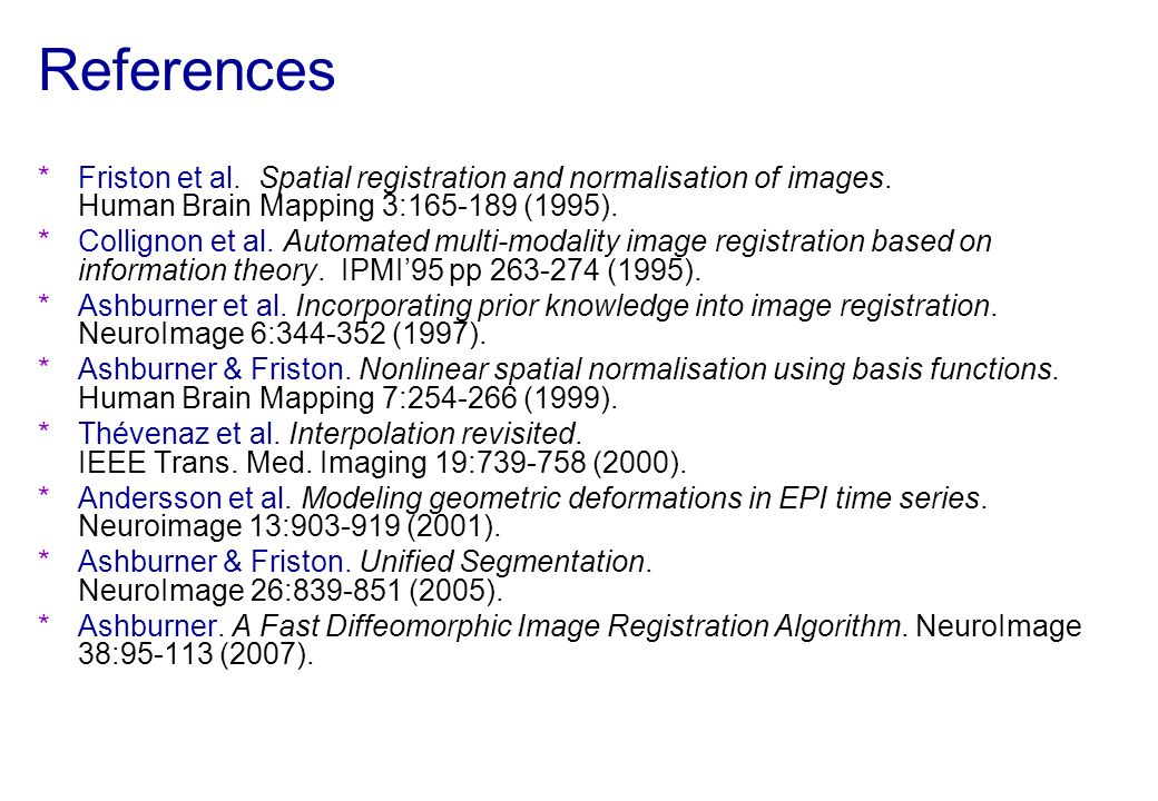 References Friston et al. Spatial registration and normalisation of images. Human Brain Mapping 3:165-189 (1995).