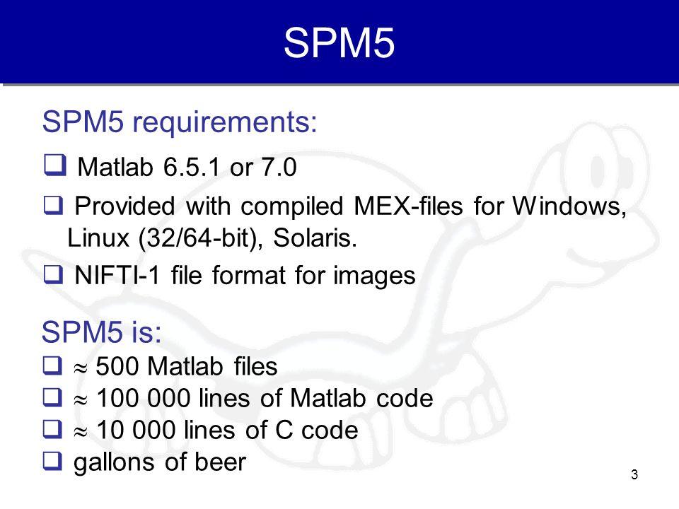SPM5 SPM5 requirements: Matlab 6.5.1 or 7.0 SPM5 is: