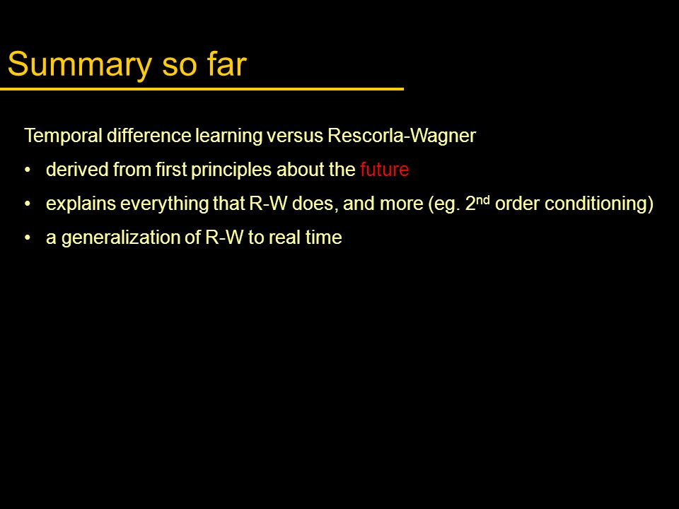 Summary so far Temporal difference learning versus Rescorla-Wagner