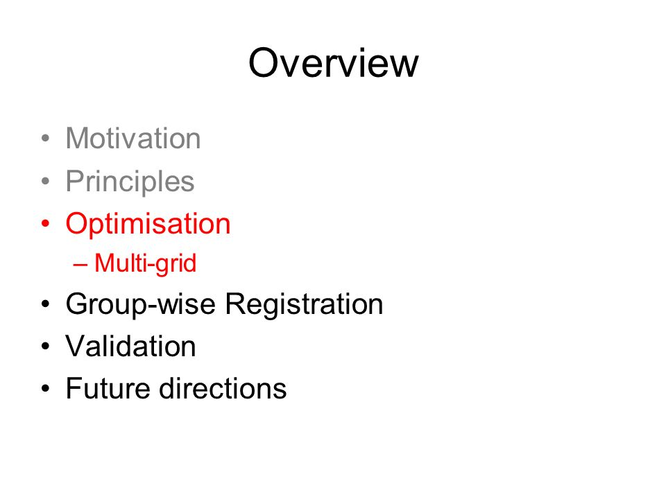 Overview Motivation Principles Optimisation Group-wise Registration