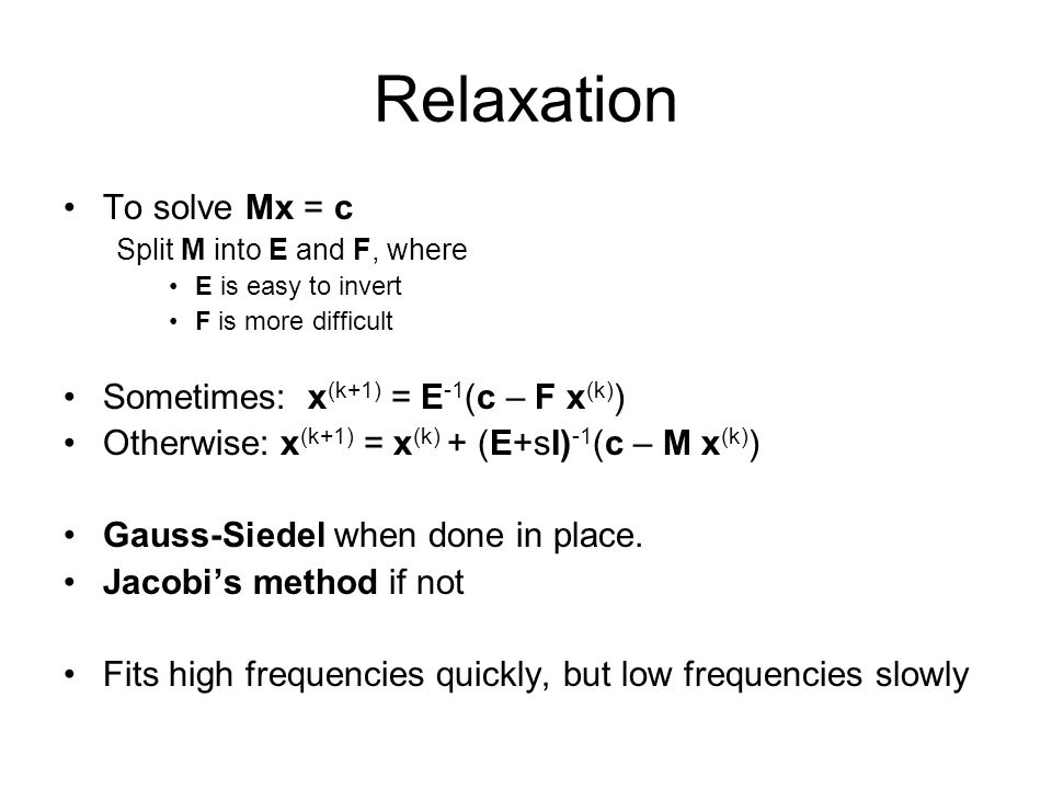 Relaxation To solve Mx = c Sometimes: x(k+1) = E-1(c – F x(k))