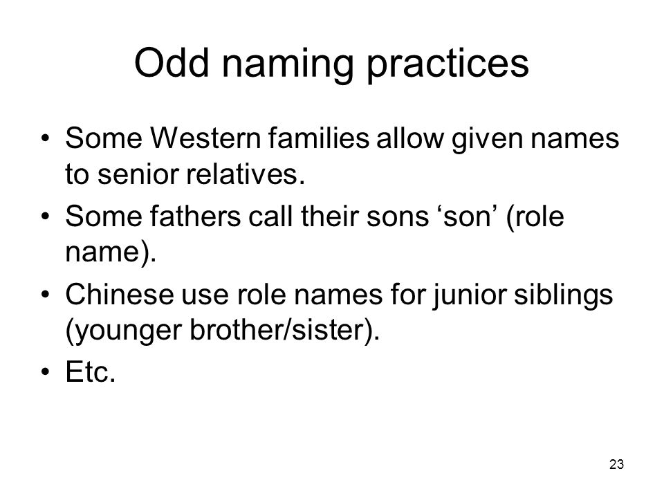 Odd naming practices Some Western families allow given names to senior relatives. Some fathers call their sons 'son' (role name).
