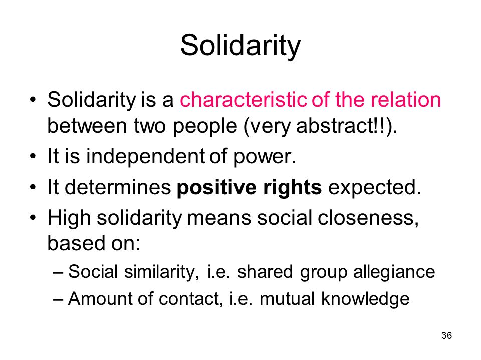 Solidarity Solidarity is a characteristic of the relation between two people (very abstract!!). It is independent of power.