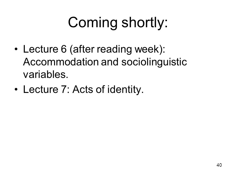Coming shortly: Lecture 6 (after reading week): Accommodation and sociolinguistic variables.