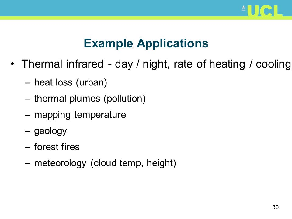 Example Applications Thermal infrared - day / night, rate of heating / cooling. heat loss (urban) thermal plumes (pollution)