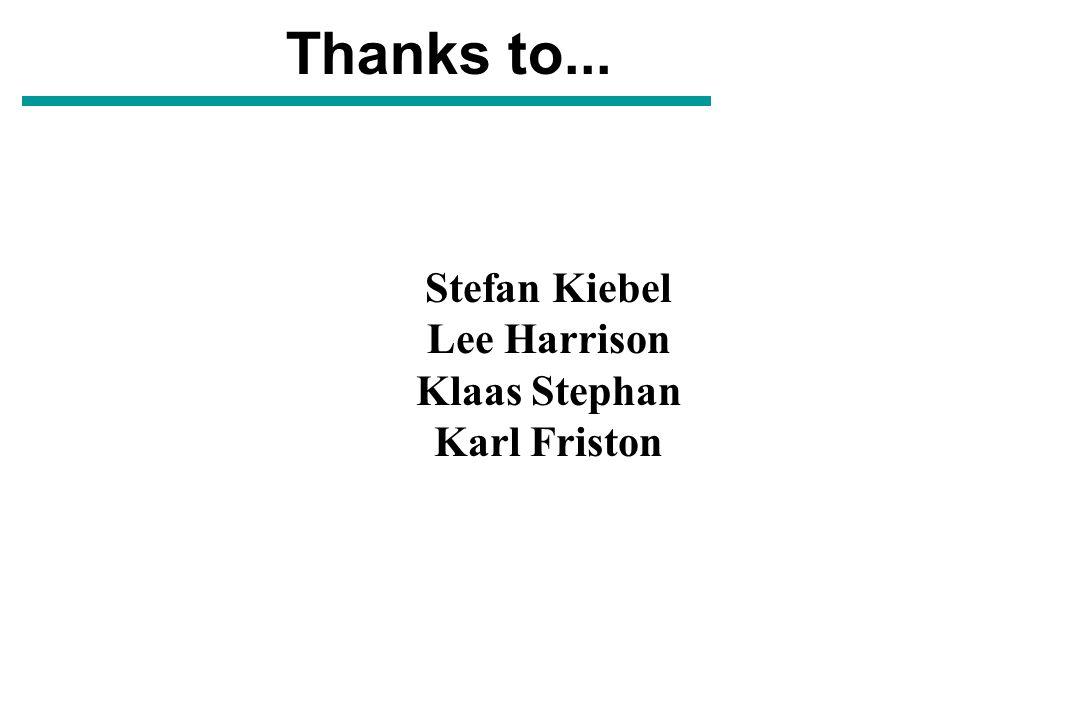 Thanks to... Stefan Kiebel Lee Harrison Klaas Stephan Karl Friston