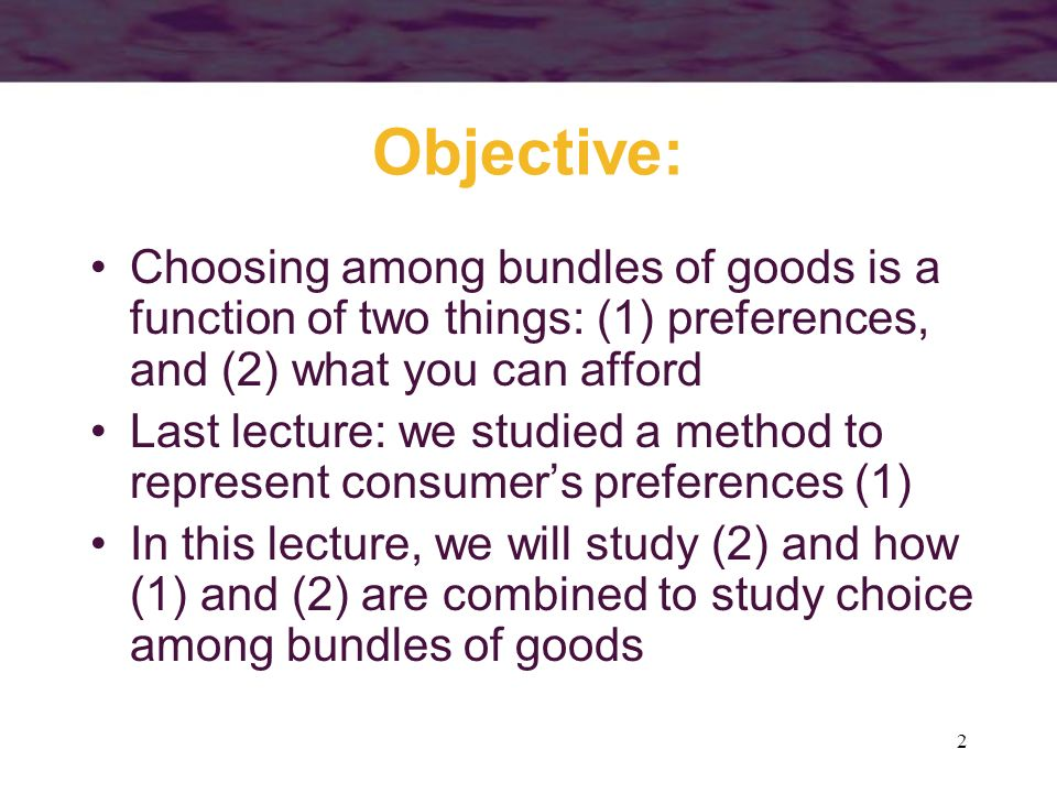 Objective: Choosing among bundles of goods is a function of two things: (1) preferences, and (2) what you can afford.