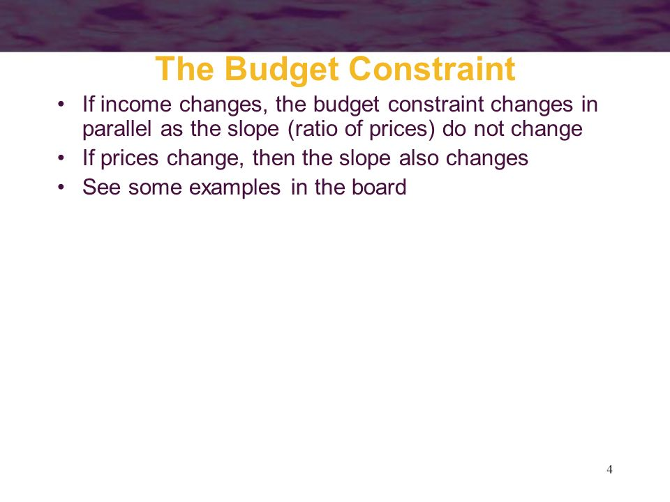The Budget Constraint If income changes, the budget constraint changes in parallel as the slope (ratio of prices) do not change.
