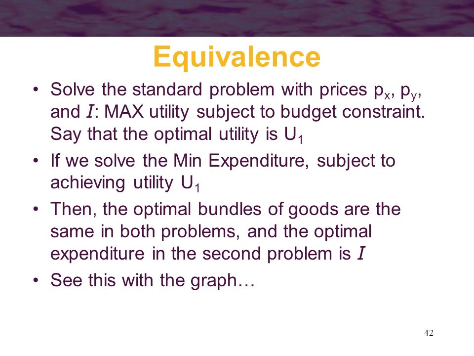 Equivalence Solve the standard problem with prices px, py, and I: MAX utility subject to budget constraint. Say that the optimal utility is U1.