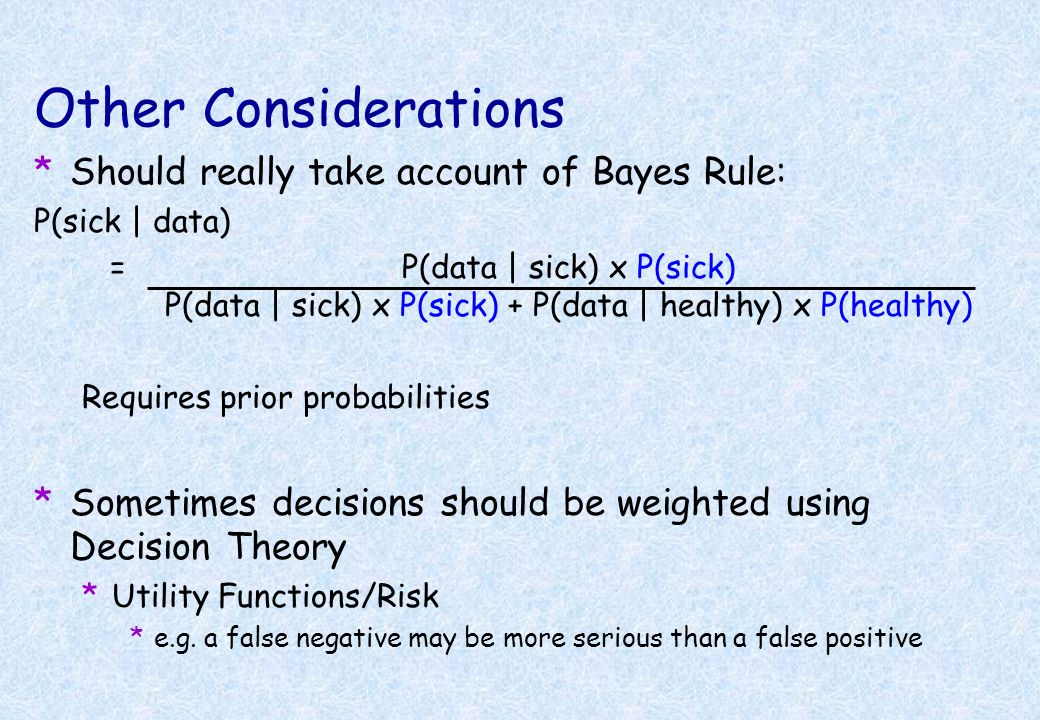 Other Considerations Should really take account of Bayes Rule: