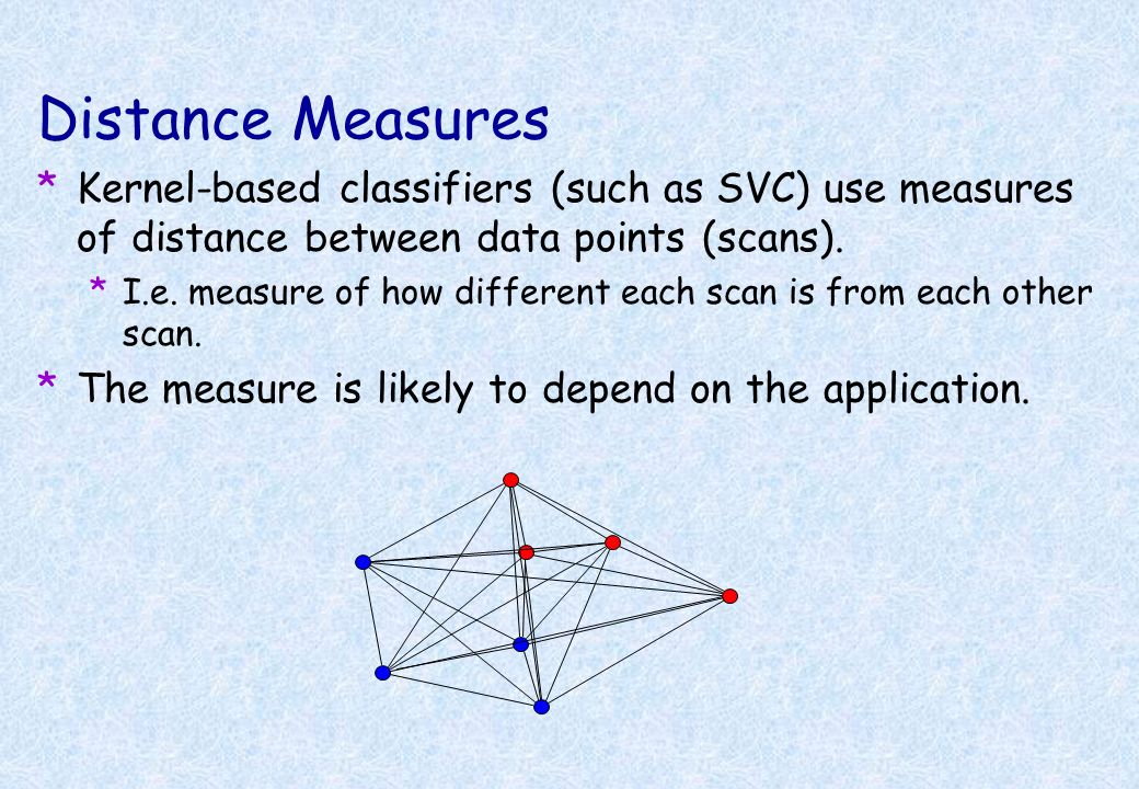 Distance Measures Kernel-based classifiers (such as SVC) use measures of distance between data points (scans).