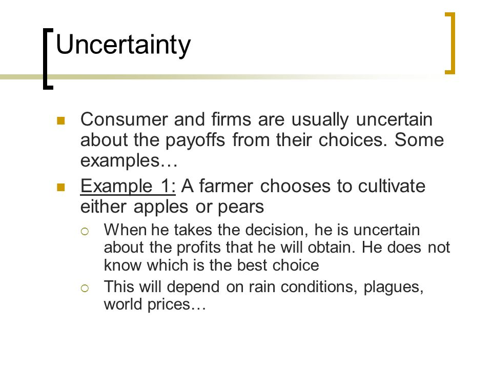 Uncertainty Consumer and firms are usually uncertain about the payoffs from their choices. Some examples…