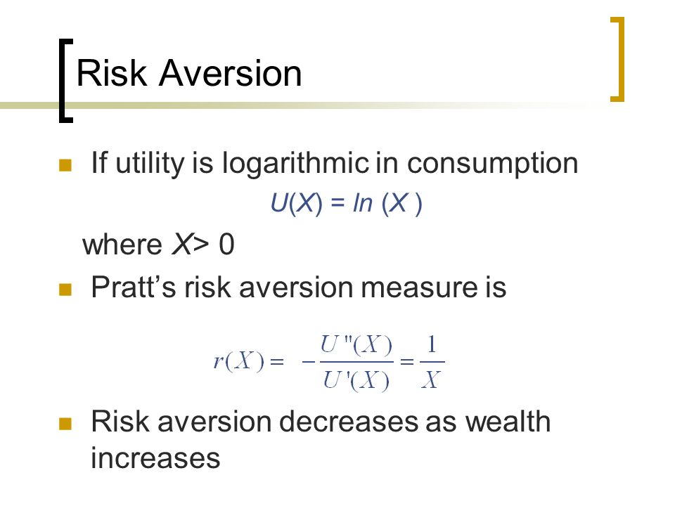 Risk Aversion If utility is logarithmic in consumption where X> 0